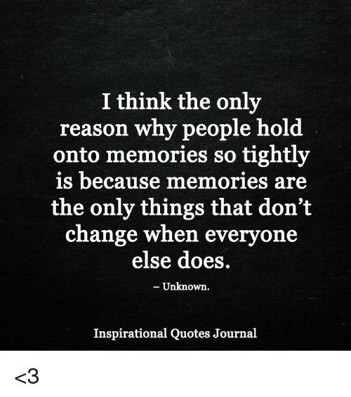 I Think The Only Reason Why People Hold Onto Memories So Tightly Is