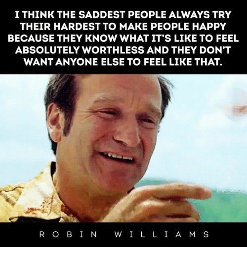 """Happy, Think, and Make: I THINK THE SADDEST PEOPLE ALWAYS TRY  THEIR HARDEST TO MAKE PEOPLE HAPPY  BECAUSE THEY KNOW WHAT IT'S LIKE TO FEEL  ABSOLUTELY WORTHLESS AND THEY DON'""""T  WANT ANYONE ELSE TO FEEL LIKE THAT.  R O BI N W I L L I A M S"""
