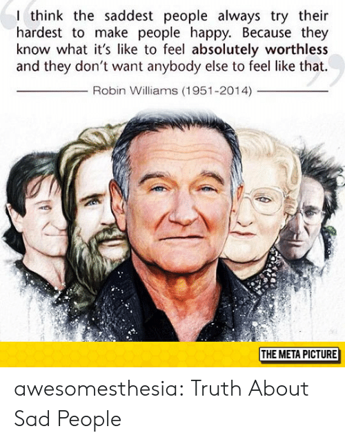 Tumblr, Blog, and Happy: I think the saddest people always try their  hardest to make people happy. Because they  know what it's like to feel absolutely worthless  and they don't want anybody else to feel like that.  Robin Williams (1951-2014)  THE META PICTURE awesomesthesia:  Truth About Sad People