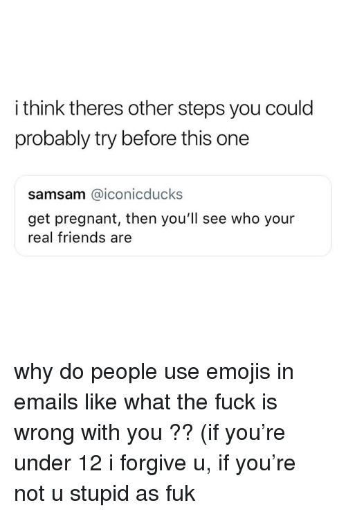 Friends, Pregnant, and Real Friends: i think theres other steps you could  probably try before this one  samsam @iconicducks  get pregnant, then you'll see who your  real friends are why do people use emojis in emails like what the fuck is wrong with you ?? (if you're under 12 i forgive u, if you're not u stupid as fuk