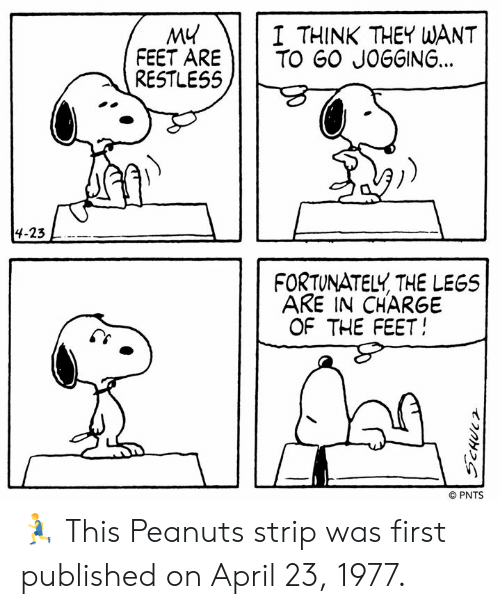 Memes, April, and Peanuts: I THINK THEY WANT  MY  FEET ARE TO GO JOGGING...  RESTLESS  4-23  FORTUNATELY THE LEGS  ARE IN CHARGE  OF THE FEET  © PNTS 🏃 This Peanuts strip was first published on April 23, 1977.