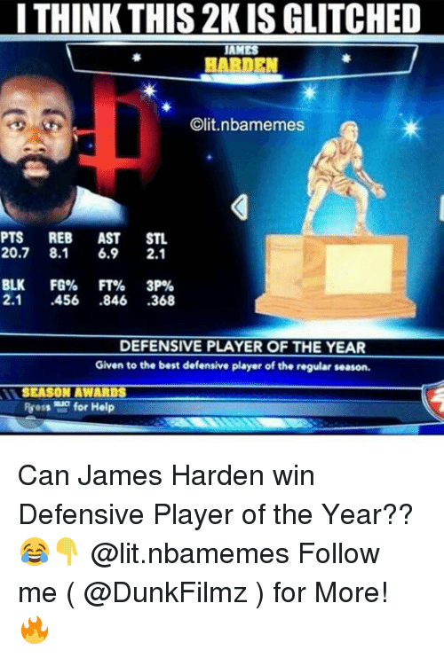 James Harden, Lit, and Memes: I THINK THIS 2KISGLITCHED  AM  HARDEN  Clit.nlbamemes  PTS REB  AST  STL  20.7 8.1  6.9  2.1  BLK  FG% FT%  3P%  2.1  .456  846  368  DEFENSIVE PLAYER OF THE YEAR  Given to the best defensive player of the regular season.  SEASON AWARDS  Ruess for Help Can James Harden win Defensive Player of the Year??😂👇 @lit.nbamemes Follow me ( @DunkFilmz ) for More! 🔥