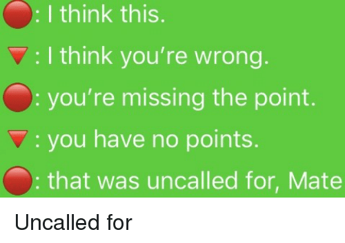 Think, You, and For: : I think this.  : I think you're wrong  you're missing the point.  : you have no points  that was uncalled for, Mate Uncalled for