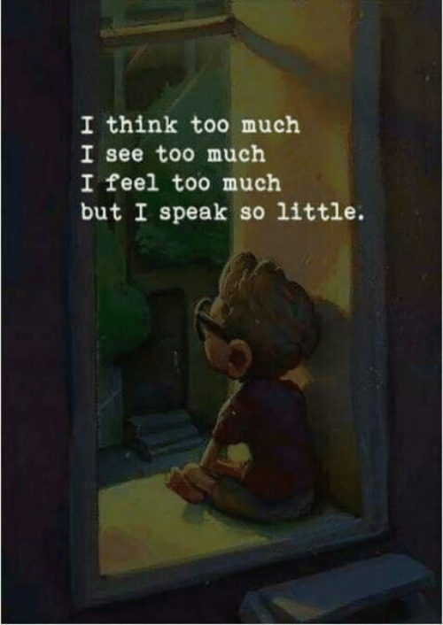 Too Much, Think, and Speak: I think too much  I see too much  I feel too much  but I speak so little