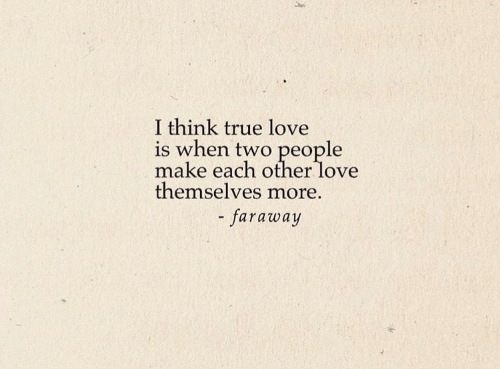 Love, True, and Think: I think true love  is when two people  make each other love  themselves more.  - faraway