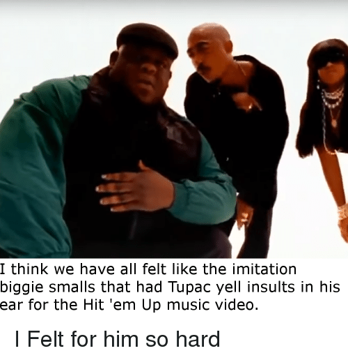 Biggie Smalls, Hit 'Em, and Hit 'Em Up: I think we have all felt like the imitation  biggie smalls that had Tupac yell insults in his  ear for the Hit 'em Up music video