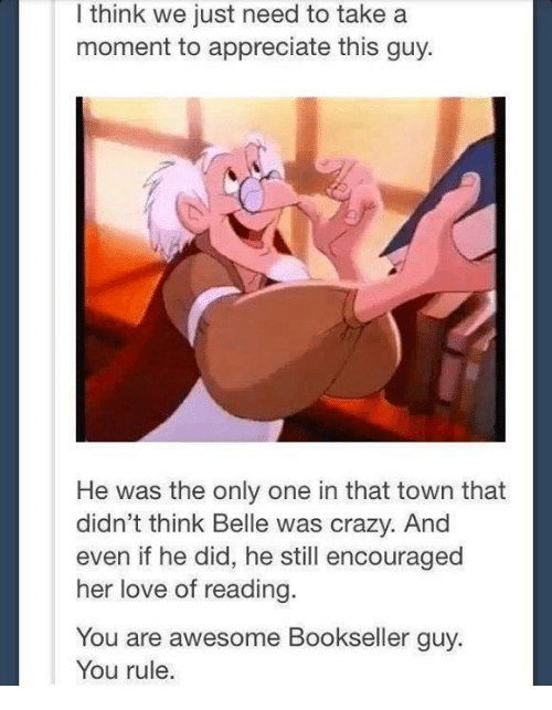 Crazy, Love, and Memes: I think we just need to take a  moment to appreciate this guy.  He was the only one in that town that  didn't think Belle was crazy. And  even if he did, he still encouraged  her love of reading  You are awesome Bookseller guy.  You rule.