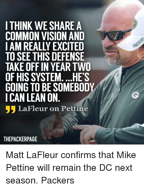 Lean, Memes, and Vision: I THINK WE SHARE A  COMMON VISION AND  I AM REALLY EXCITED  TO SEE THIS DEFENSIE  TAKE OFF IN YEAR TWO  OF HIS SYSTEM. ...HES  GOING TO BE SOMEBODY  I CAN LEAN ON  フラLaFleur on Pettine  THEPACKERPAGE Matt LaFleur confirms that Mike Pettine will remain the DC next season. Packers