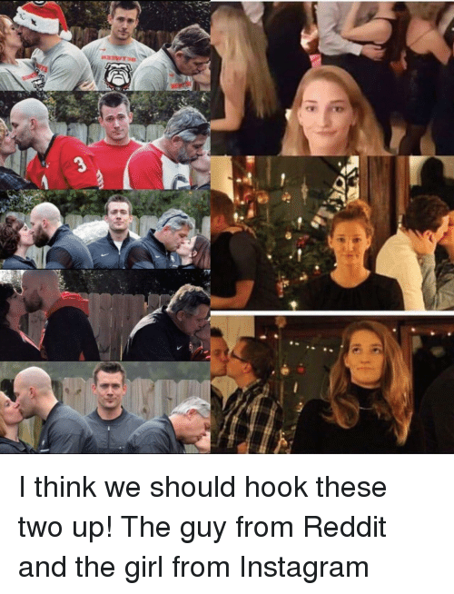 Instagram, Reddit, and Girl: I think we should hook these two up! The guy from Reddit and the girl from Instagram