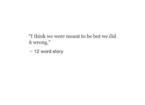 "Word, Think, and Did: ""I think we were meant to be but we did  it wrong.""  -12 word story"