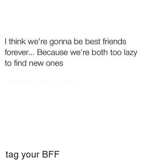 Best Friend Friends And Lazy I Think Were Gonna Be