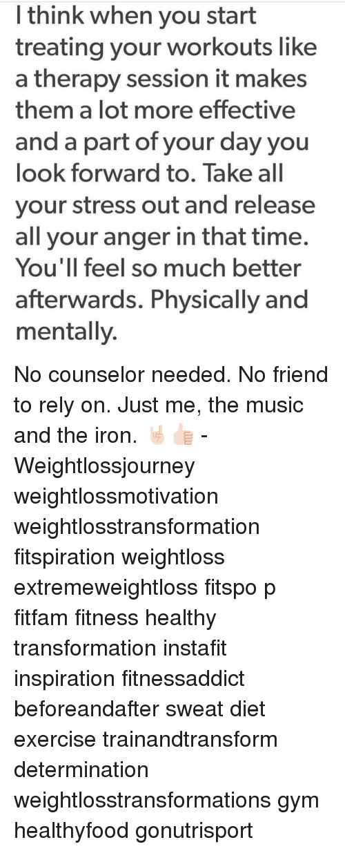 Gym, Memes, and Music: I think when you start  treating your workouts like  a therapy session it makes  them a lot more effective  and a part of your day you  look forward to. Take all  your stress out and release  all your anger in that time.  You'll feel so much better  afterwards. Physically and  mentally No counselor needed. No friend to rely on. Just me, the music and the iron. 🤘🏻👍🏻 - Weightlossjourney weightlossmotivation weightlosstransformation fitspiration weightloss extremeweightloss fitspo p fitfam fitness healthy transformation instafit inspiration fitnessaddict beforeandafter sweat diet exercise trainandtransform determination weightlosstransformations gym healthyfood gonutrisport