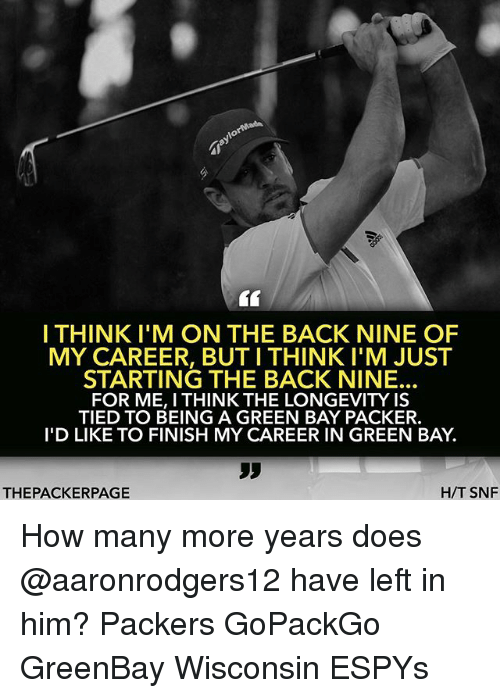 Memes, Packers, and Wisconsin: I THINKI'M ON THE BACK NINE OF  MY CAREER, BUT I THINK I'M JUST  STARTING THE BACK NINE.  FOR ME, I THINK THE LONGEVITY IS  TIED TO BEING A GREEN BAY PACKER.  I'D LIKE TO FINISH MY CAREER IN GREEN BAY.  Sy  THEPACKERPAGE  H/T SNF How many more years does @aaronrodgers12 have left in him? Packers GoPackGo GreenBay Wisconsin ESPYs