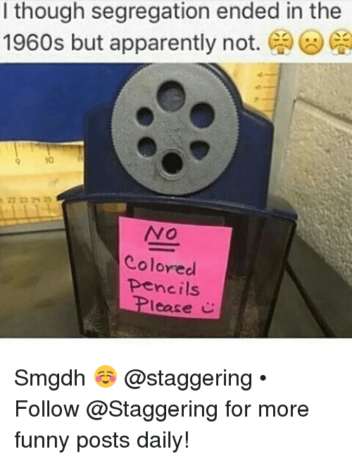 Apparently, Apparently Not, and Trendy: I though segregation ended in the  1960s but apparently not.  Ca  NO  Colored  pencils  lease C Smgdh ☺ @staggering • ➫➫➫ Follow @Staggering for more funny posts daily!