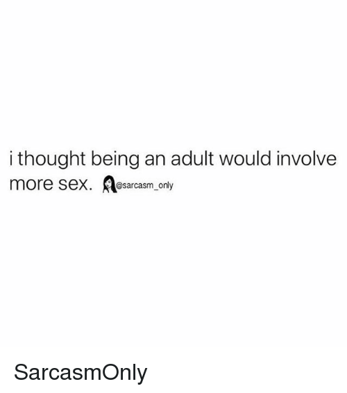 Being an Adult, Funny, and Memes: i thought being an adult would involve  more sex. sarcasm only SarcasmOnly