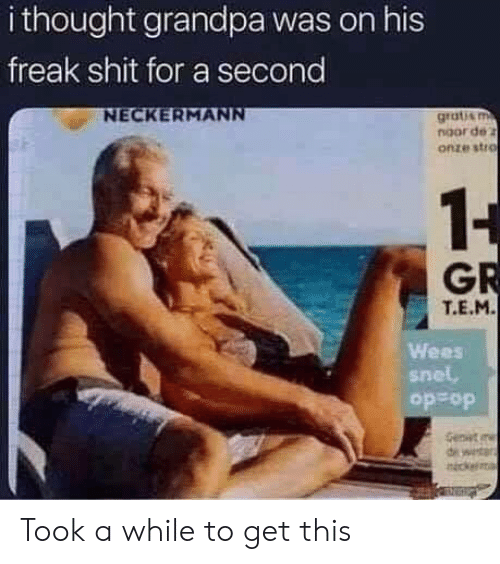 Shit, Grandpa, and Thought: i thought grandpa was on his  freak shit for a second  NECKERMANN  grati&m  noor de z  onze stro  1-  GR  T.E.M.  Wees  snel  do do  Genwit  d Took a while to get this