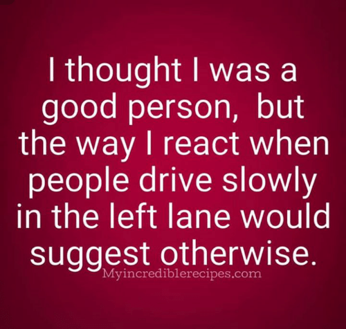 Memes, Drive, and Good: I thought I was a  good person, but  the way I react when  people drive slowly  in the left lane would  suggest otherwise  Myincrediblerecipes.com