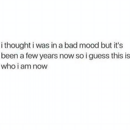 Bad, Mood, and Guess: i thought i was in a bad mood but it's  been a few years now so i guess this is  who i am now