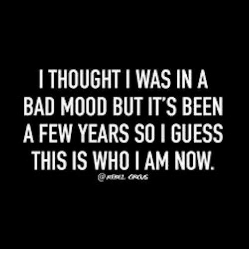 Mood Swings Quotes: I THOUGHT I WAS IN A BAD MOOD BUT IT'S BEEN A FEW YEARS