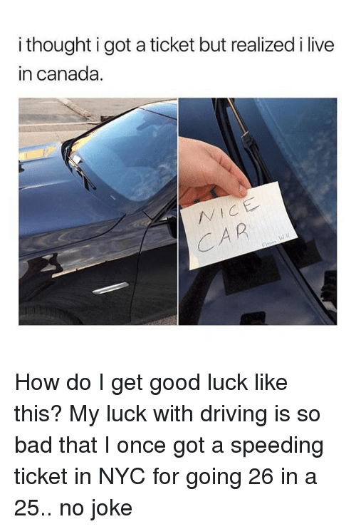 Bad, Driving, and Funny: i thought igot a ticket but realized i live  in canada  VICE  CAR How do I get good luck like this? My luck with driving is so bad that I once got a speeding ticket in NYC for going 26 in a 25.. no joke