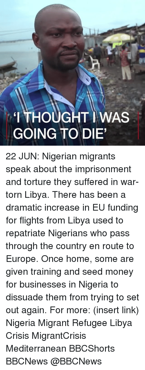 Memes, Money, and Europe: 'I THOUGHT IWAS  GOING TO DIE 22 JUN: Nigerian migrants speak about the imprisonment and torture they suffered in war-torn Libya. There has been a dramatic increase in EU funding for flights from Libya used to repatriate Nigerians who pass through the country en route to Europe. Once home, some are given training and seed money for businesses in Nigeria to dissuade them from trying to set out again. For more: (insert link) Nigeria Migrant Refugee Libya Crisis MigrantCrisis Mediterranean BBCShorts BBCNews @BBCNews