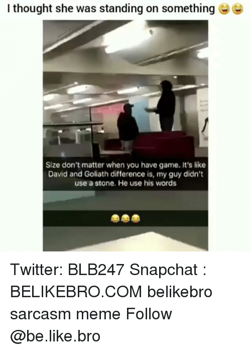 Be Like, Meme, and Memes: I thought she was standing on something  Size don't matter when you have game. It's like  David and Goliath difference is, my guy didn't  use a stone. He use his words Twitter: BLB247 Snapchat : BELIKEBRO.COM belikebro sarcasm meme Follow @be.like.bro