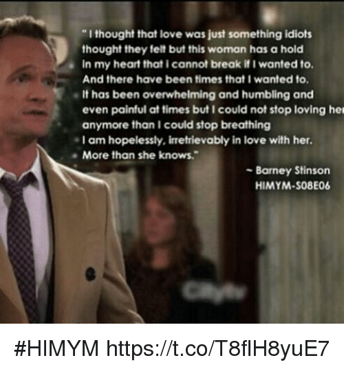 """Barney, Love, and Memes: """"I thought that love was just something idiots  thought they felt but this woman has a hold  in my heart that i cannot break if I wanted to.  And there have been times that I wanted to.  It has been overwhelming and humbling and  even painful at times but I could not stop loving her  anymore than I could stop breathing  I am hopelessly, irretrievably in love with her.  More than she knows.  Barney Stinson  HIMYM-S08E06 #HIMYM https://t.co/T8flH8yuE7"""