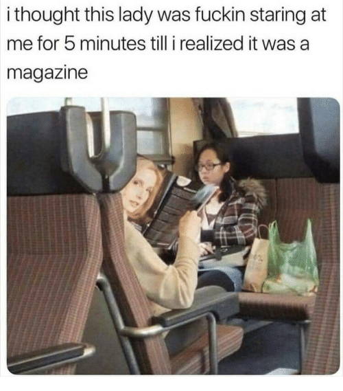 Thought, Magazine, and Lady: i thought this lady was fuckin staring at  me for 5 minutes till i realized it was a  magazine