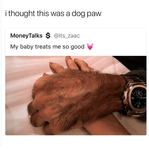 09dbdb37c I Thought This Was a Dog Paw MoneyTalks   My Baby Treats Me So Good ...