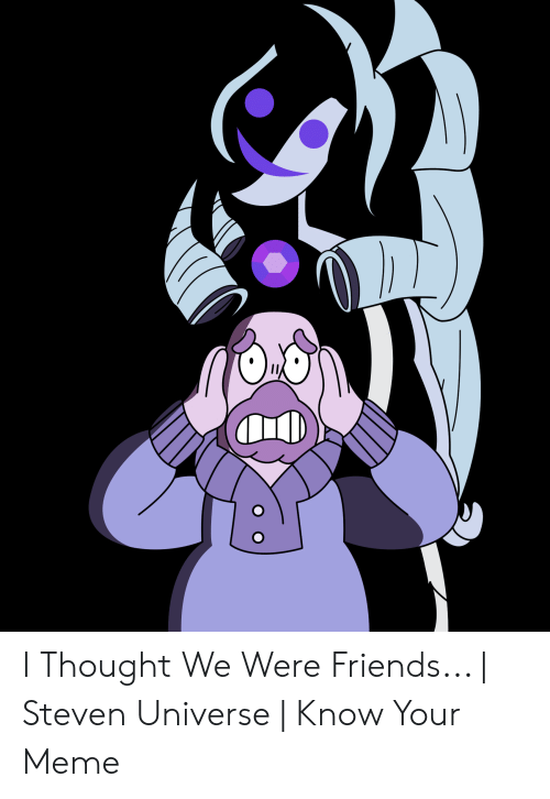 I Thought We Were Friends | Steven Universe | Know Your Meme ...