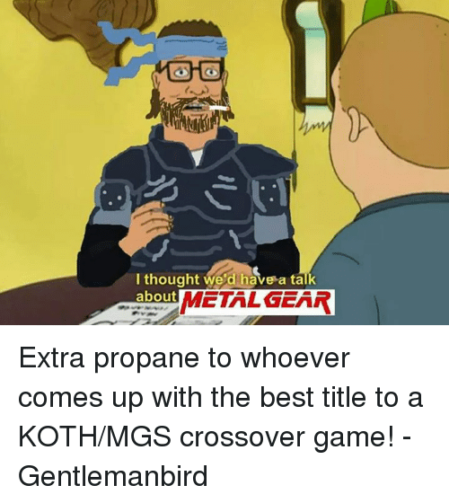 Dank, Best, and Game: I thought we'd have a talk  about  METAL GEAR Extra propane to whoever comes up with the best title to a KOTH/MGS crossover game!  -Gentlemanbird