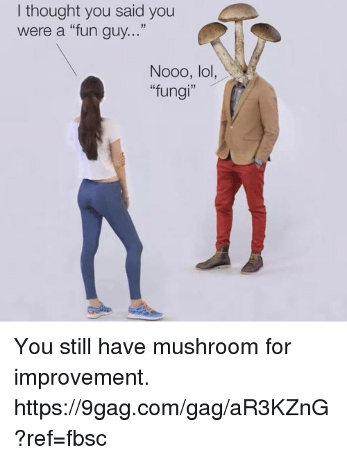 "9gag, Dank, and Lol: I thought you said you  were a ""fun guy...""  Nooo, lol,  ""fungi"" You still have mushroom for improvement. https://9gag.com/gag/aR3KZnG?ref=fbsc"