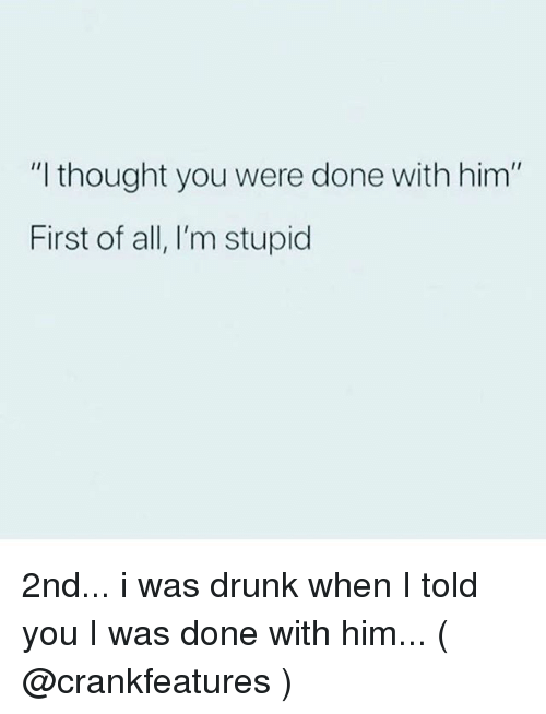 """Drunk, Girl Memes, and Thought: """"I thought you were done with him""""  First of all, I'm stupid 2nd... i was drunk when I told you I was done with him... ( @crankfeatures )"""