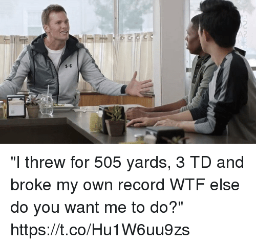 "Tom Brady, Wtf, and Record: ""I threw for 505 yards, 3 TD and broke my own record WTF else do you want me to do?"" https://t.co/Hu1W6uu9zs"