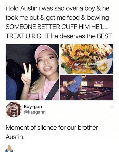 Food, Memes, and Best: i told Austin i was sad over a boy & he  took me out & got me food & bowling  SOMEONE BETTER CUFF HIM HE'LL  TREAT U RIGHT he deserves the BEST  ALAXY DI  Rchmond, VA  Kay-gan  @kaegann  Moment of silence for our brother  Austin. 🙏🏽