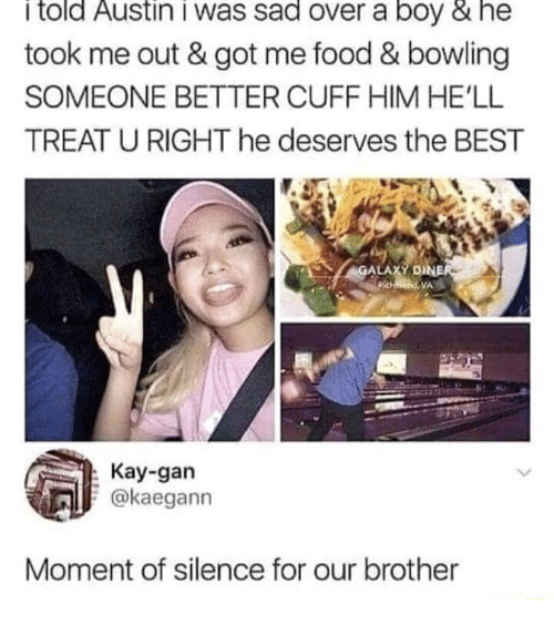 Food, Best, and Bowling: i told Austin i was sad over a boy & he  took me out & got me food & bowling  SOMEONE BETTER CUFF HIM HE'LL  TREAT U RIGHT he deserves the BEST  LA  : Kay-gan  okaegann  Moment of silence for our brother