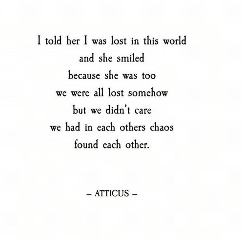 Lost, World, and Her: I told her I was lost in this world  and she smiled  because she was too  we were all lost somehow  but we didn't care  we  had in each others chaos  found each other.  ATTICUS