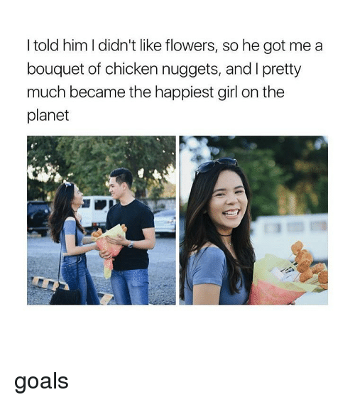 Girl, Chicken Nuggets, and Nuggets: I told him I didn't like flowers, so he got me a  bouquet of chicken nuggets, and l pretty  much became the happiest girl on the  planet goals