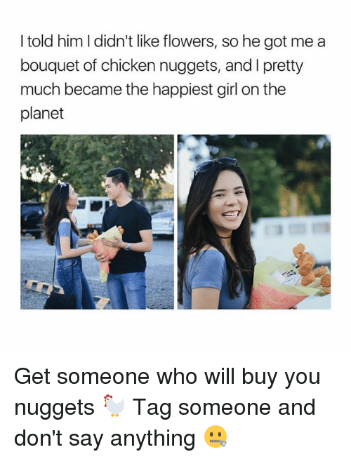 Chicken, Flowers, and Girl: I told him I didn't like flowers, so he got me a  bouquet of chicken nuggets, and l pretty  much became the happiest girl on the  planet Get someone who will buy you nuggets 🐓 Tag someone and don't say anything 🤐