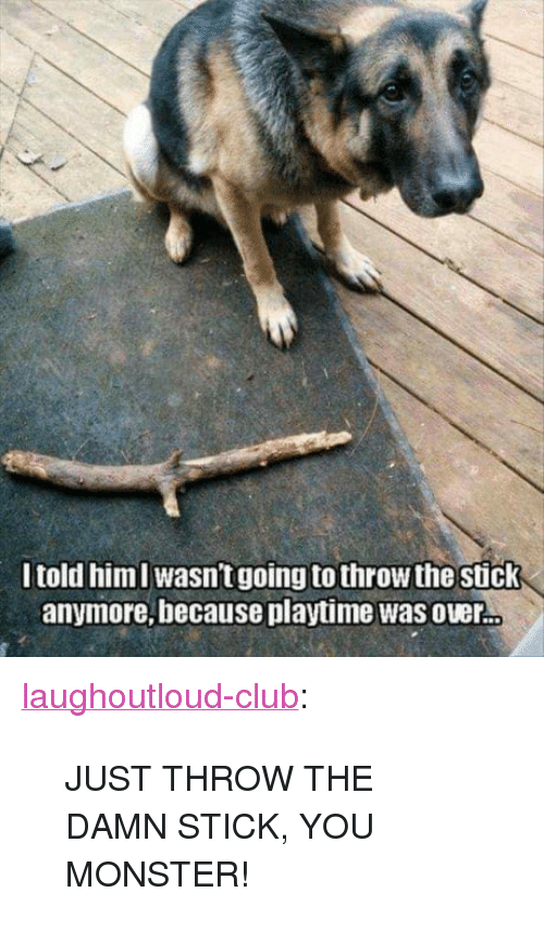 """Club, Monster, and Tumblr: I told himI wasn't going to throw the stick  anymore, because playtime was over <p><a href=""""http://laughoutloud-club.tumblr.com/post/166009602417/just-throw-the-damn-stick-you-monster"""" class=""""tumblr_blog"""">laughoutloud-club</a>:</p>  <blockquote><p>JUST THROW THE DAMN STICK, YOU MONSTER!</p></blockquote>"""