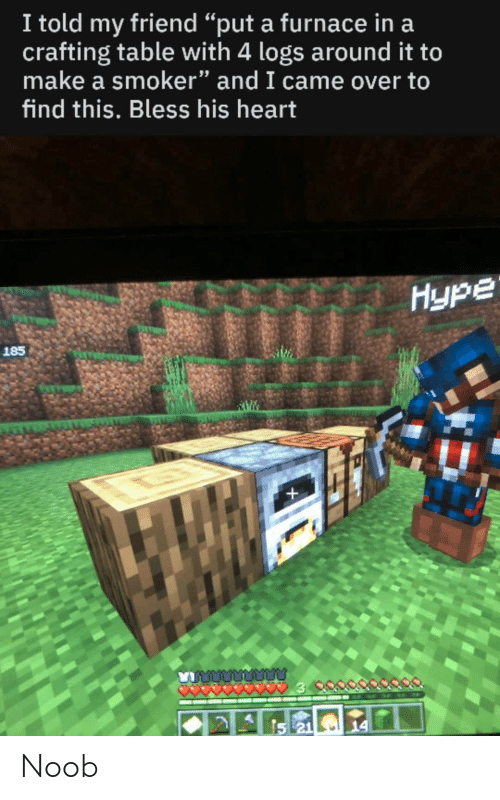 I Told My Friend Put A Furnace In A Crafting Table With 4 Logs Around It To Make A Smoker And I Came Over To Find This Bless His Heart Hype 185