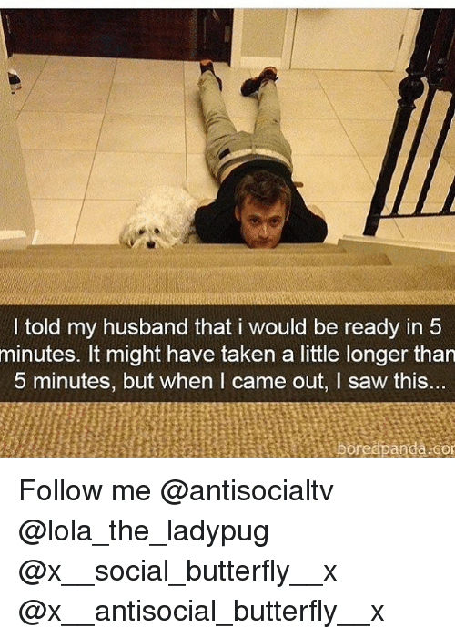 Memes, Saw, and Taken: I told my husband that i would be ready in 5  minutes. It might have taken a little longer than  5 minutes, but when I came out, I saw this... Follow me @antisocialtv @lola_the_ladypug @x__social_butterfly__x @x__antisocial_butterfly__x