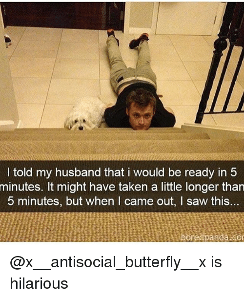 Funny, Saw, and Taken: I told my husband that i would be ready in 5  minutes. It might have taken a little longer than  5 minutes, but when I came out, I saw this. @x__antisocial_butterfly__x is hilarious