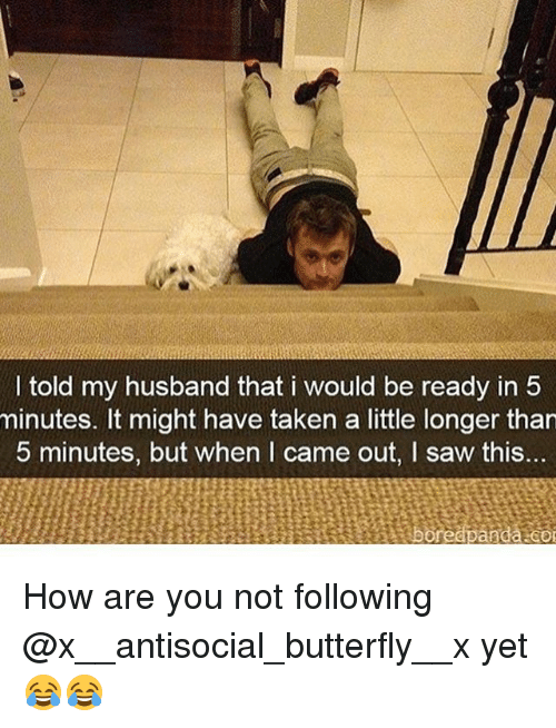 Funny, Saw, and Taken: I told my husband that i would be ready in 5  minutes. It might have taken a little longer tharn  5 minutes, but when I came out, I saw this... How are you not following @x__antisocial_butterfly__x yet😂😂