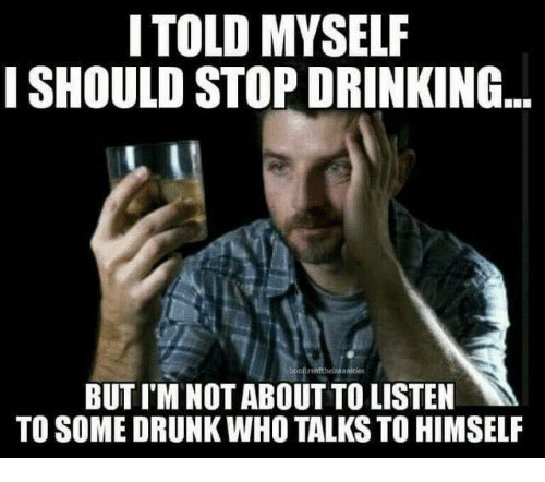 Funny Memes About Drinking Alone : I told myself should stop drinking but im not about to
