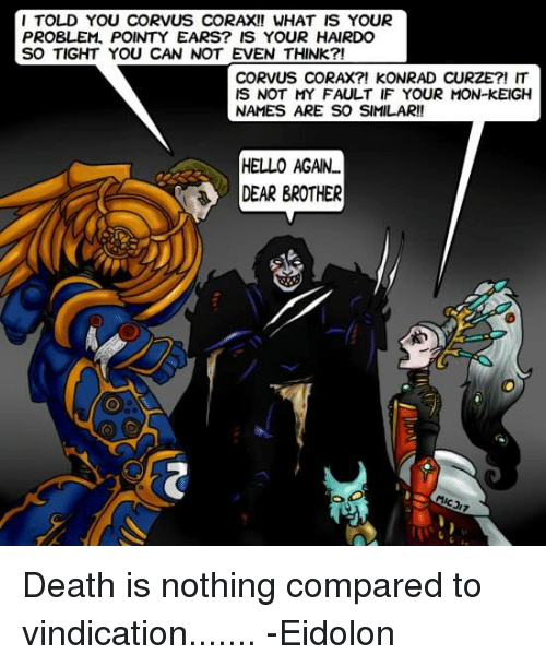 Hello, Memes, and Death: I TOLD YOU CORVUS CORAXI! WHAT IS YOUR  PROBLEM, POINTY EARS? IS YOUR HAIRDO  SO TIGHT YOU CAN NOT EVEN THINk?!  CORVUS CORAX?! KONRAD CURZE?! IT  IS NOT MY FAULT IF YOUR MON-KEIGH  NAMES ARE SO SIMILAR!!  HELLO AGAIN..  DEAR BROTHER Death is nothing compared to vindication....... -Eidolon