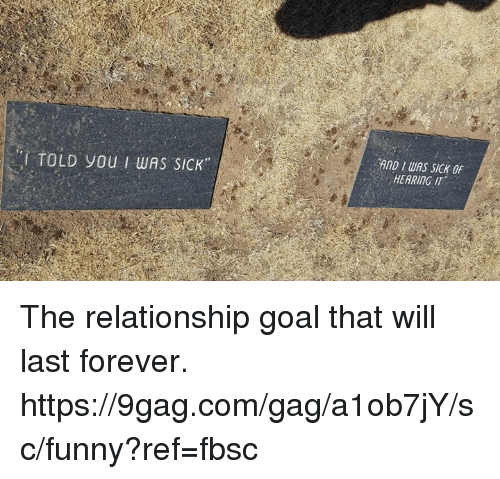 9gag, Dank, and Funny: I TOLD you I wAS SICK  AND IWAS SICK OF  HEARING IT The relationship goal that will last forever.  https://9gag.com/gag/a1ob7jY/sc/funny?ref=fbsc