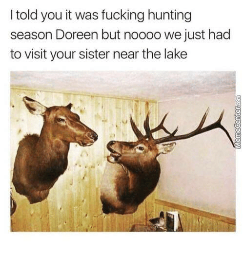 Fucking, Hunting, and Humans of Tumblr: I told you it was fucking hunting  season Doreen but noooo we just had  to visit your sister near the lake