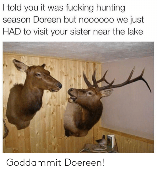 Hunting, You, and Goddammit: I told you it was fucking hunting  season Doreen but nooo0o0 we just  HAD to visit your sister near the lake Goddammit Doereen!