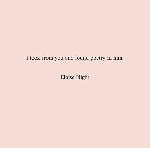 Poetry, Him, and You: i took from you and found poetry in him.  Eloise Night